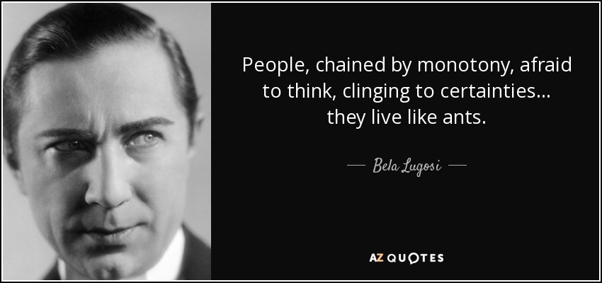 quote-people-chained-by-monotony-afraid-to-think-clinging-to-certainties-they-live-like-ants-bela-lugosi-64-51-56